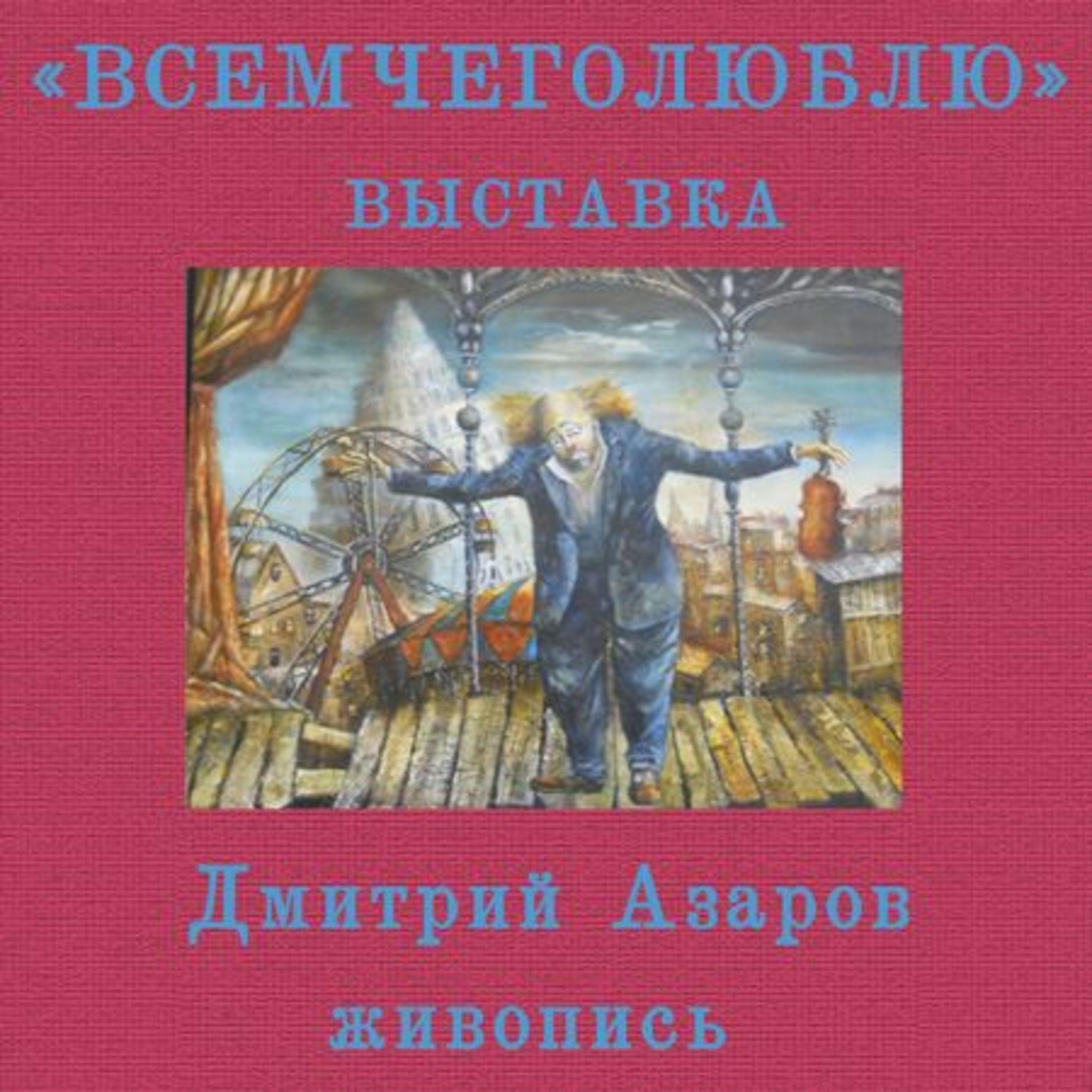 Выставка живописи Дмитрия Азарова «Всемчеголюблю»